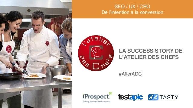 LA SUCCESS STORY DE L'ATELIER DES CHEFS SEO / UX / CRO De l'intention à la conversion #AfterADC