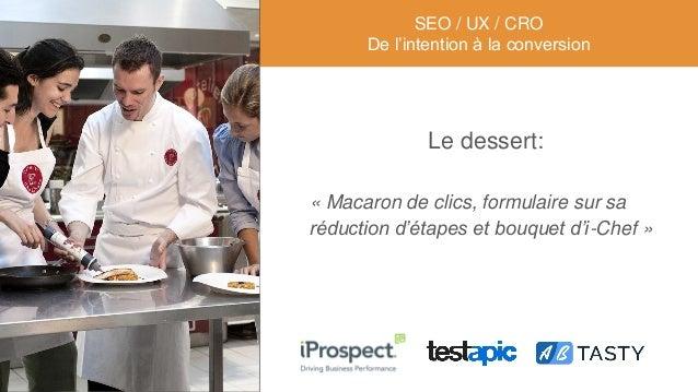 Le dessert: « Macaron de clics, formulaire sur sa réduction d'étapes et bouquet d'i-Chef » SEO / UX / CRO De l'intention à...