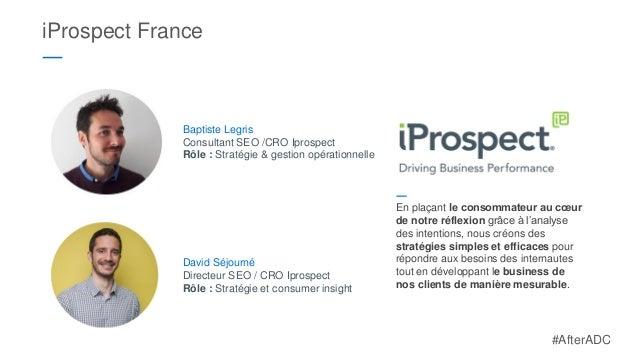 iProspect France ― David Séjourné Directeur SEO / CRO Iprospect Rôle : Stratégie et consumer insight Baptiste Legris Consu...