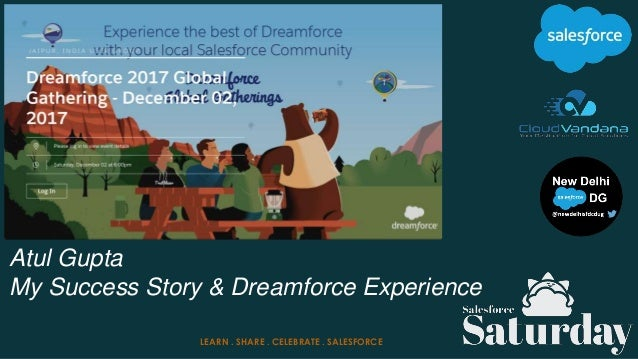 Atul Gupta My Success Story & Dreamforce Experience LEARN . SHARE . CELEBRATE . SALESFORCE