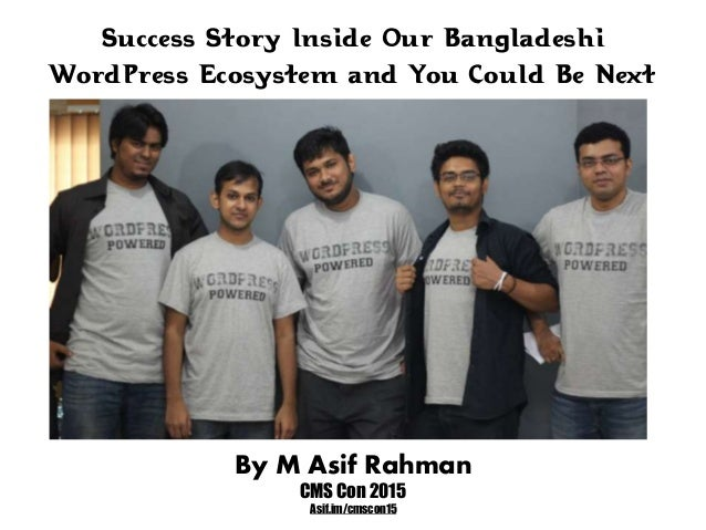 Success Story Inside Our Bangladeshi WordPress Ecosystem and You Could Be Next By M Asif Rahman CMS Con 2015 Asif.im/cmsco...