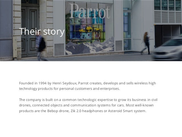 Founded in 1994 by Henri Seydoux, Parrot creates, develops and sells wireless high technology products for personal custom...