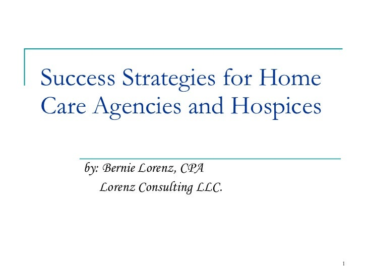 Success Strategies for Home Care Agencies and Hospices by: Bernie Lorenz, CPA Lorenz Consulting LLC.