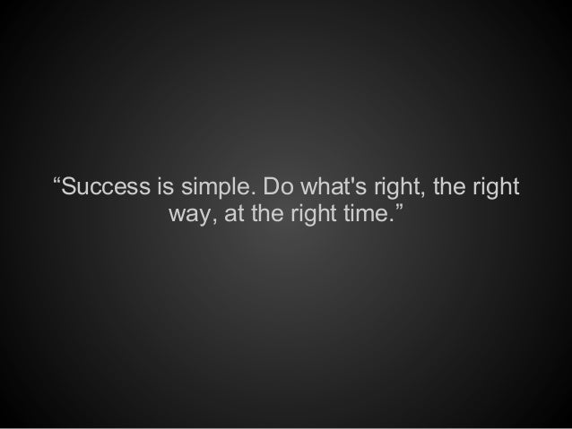 """""""Success is simple. Do whats right, the rightway, at the right time."""""""