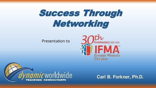 Success Through Networking Carl B. Forkner, Ph.D. Presentation to