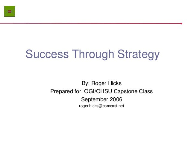 Success Through Strategy By: Roger Hicks Prepared for: OGI/OHSU Capstone Class September 2006 roger.hicks@comcast.net