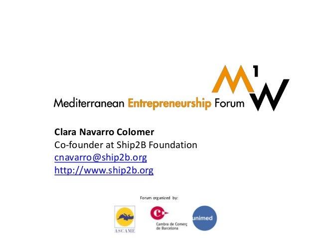 Forum organized by: Clara Navarro Colomer Co-founder at Ship2B Foundation cnavarro@ship2b.org http://www.ship2b.org