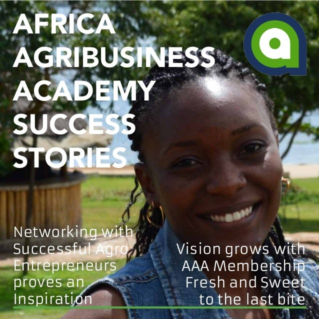 AFRICA AGRIBUSINESS ACADEMY SUCCESS STORIES Vision grows with AAA Membership Fresh and Sweet to the last bite Networking w...