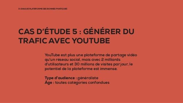 À CHAQUE PLATEFORME SES BONNES PRATIQUES CAS D'ÉTUDE 5 : GÉNÉRER DU TRAFIC AVEC YOUTUBE YouTube est plus une plateforme de...