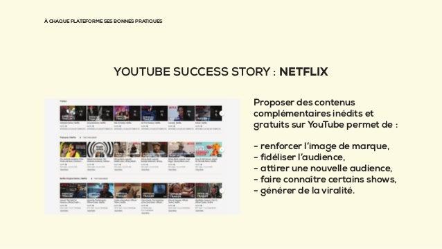 À CHAQUE PLATEFORME SES BONNES PRATIQUES YOUTUBE SUCCESS STORY : NETFLIX Proposer des contenus complémentaires inédits et ...