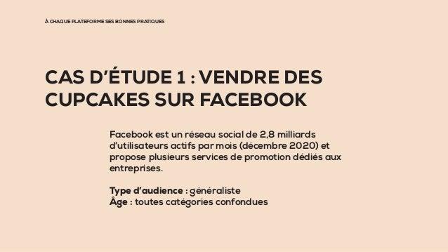 À CHAQUE PLATEFORME SES BONNES PRATIQUES CAS D'ÉTUDE 1 : VENDRE DES CUPCAKES SUR FACEBOOK Facebook est un réseau social de...