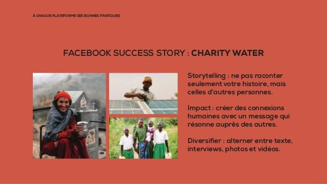 À CHAQUE PLATEFORME SES BONNES PRATIQUES FACEBOOK SUCCESS STORY : CHARITY WATER Storytelling : ne pas raconter seulement v...