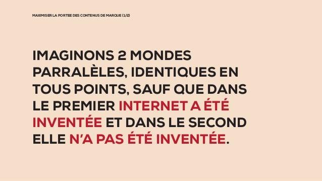 MAXIMISER LA PORTEE DES CONTENUS DE MARQUE (1/2) IMAGINONS 2 MONDES PARRALÈLES, IDENTIQUES EN TOUS POINTS, SAUF QUE DANS L...