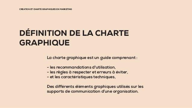 CRÉATION ET CHARTE GRAPHIQUES EN MARKETING DÉFINITION DE LA CHARTE GRAPHIQUE La charte graphique est un guide comprenant :...