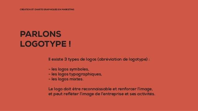 CRÉATION ET CHARTE GRAPHIQUES EN MARKETING PARLONS LOGOTYPE ! Il existe 3 types de logos (abréviation de logotype) : - les...