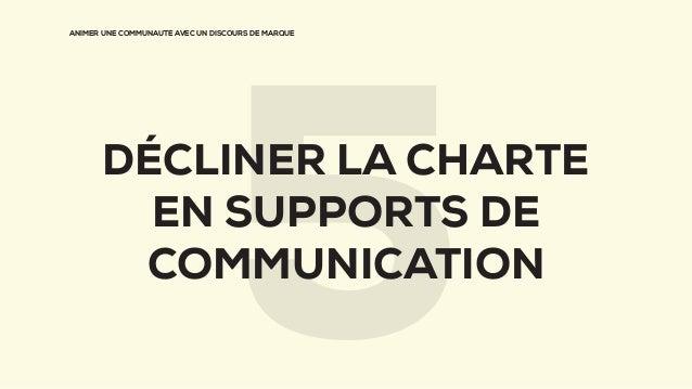 ANIMER UNE COMMUNAUTÉ AVEC UN DISCOURS DE MARQUE DÉCLINER LA CHARTE EN SUPPORTS DE COMMUNICATION 5