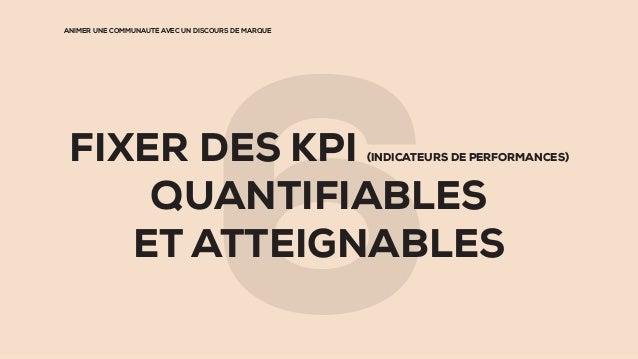 ANIMER UNE COMMUNAUTÉ AVEC UN DISCOURS DE MARQUE FIXER DES KPI (INDICATEURS DE PERFORMANCES) QUANTIFIABLES ET ATTEIGNABLES...