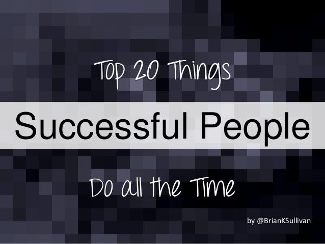 Top 20 Things Do all the Time Successful People by @BrianKSullivan