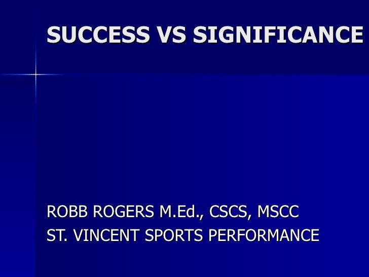 SUCCESS VS SIGNIFICANCE ROBB ROGERS M.Ed., CSCS, MSCC ST. VINCENT SPORTS PERFORMANCE