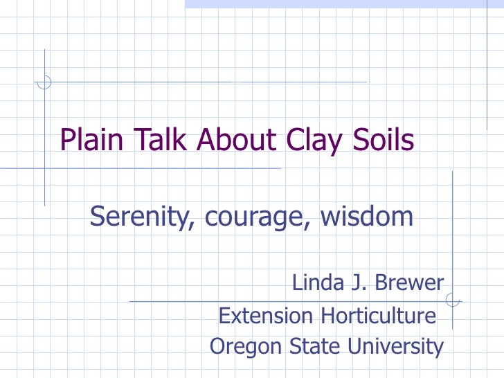 Plain Talk About Clay Soils Serenity, courage, wisdom Linda J. Brewer Extension Horticulture   Oregon State University