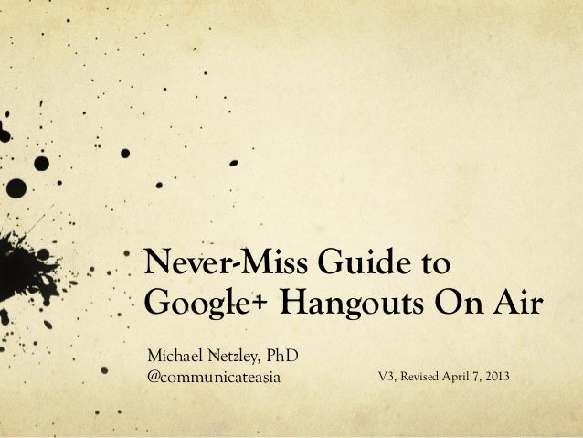 Never-Miss Guide toGoogle+ Hangouts On AirMichael Netzley, PhD@communicateasia       V3, Revised April 7, 2013