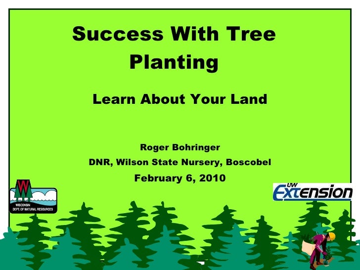 Success With Tree Planting Learn About Your Land Roger Bohringer DNR, Wilson State Nursery, Boscobel February 6, 2010