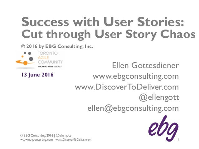 1 © EBG Consulting, 2016 | @ellengott www.ebgconsulting.com | www.DiscoverToDeliver.com Success with User Stories: Cut thr...