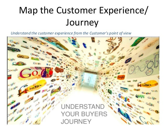 Map  the  Customer  Experience/ Journey     Understand  the  customer  experience  from  the  Custom...