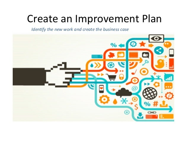 Create  an  Improvement  Plan   Iden6fy  the  new  work  and  create  the  business  case