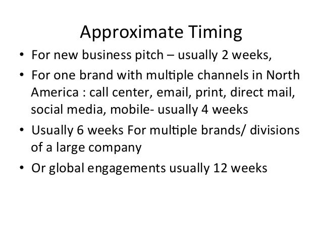 Approximate  Timing   • For  new  business  pitch  –  usually  2  weeks,     • For  one  brand...