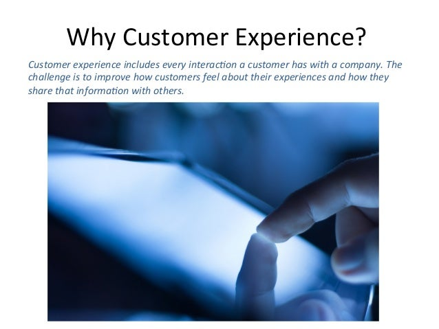 Why  Customer  Experience?     Customer  experience  includes  every  interac6on  a  customer  has ...
