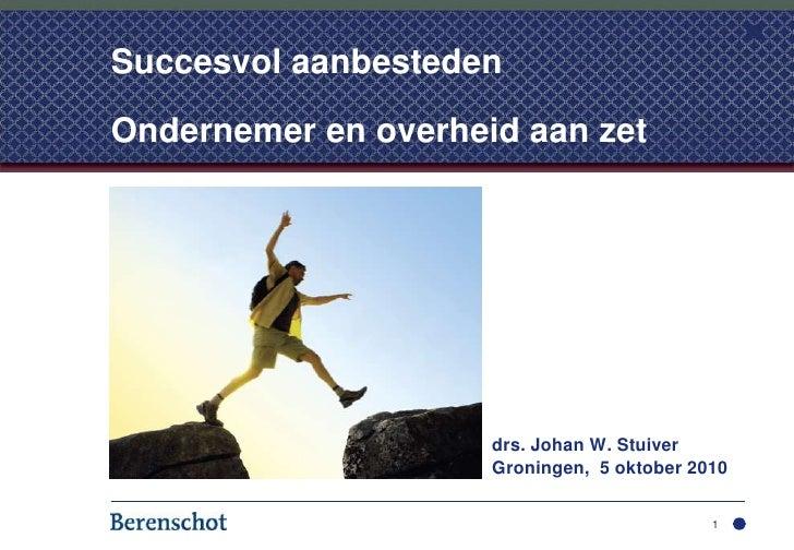 drs. Johan W. Stuiver<br />Groningen,  5 oktober 2010<br />1<br />Succesvol aanbestedenOndernemer en overheid aan zet...