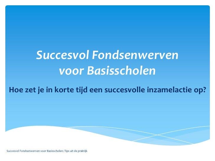 SuccesvolFondsenwervenvoorBasisscholen<br />Hoe zet je in kortetijdeensuccesvolleinzamelactie op?<br />Succesvol Fondsenwe...