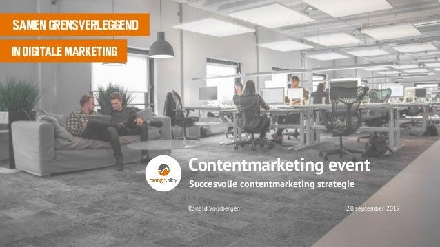 Ronald Voorbergen 20 september 2017 SAMEN GRENSVERLEGGEND IN DIGITALE MARKETING Succesvolle contentmarketing strategie Con...