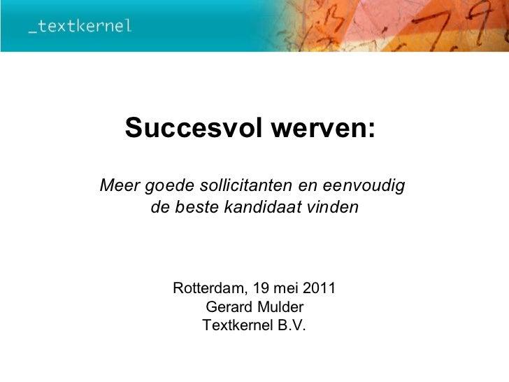 Succesvol werven:  Meer goede sollicitanten en eenvoudig  de beste kandidaat vinden Rotterdam, 19 mei 2011 Gerard Mulder T...