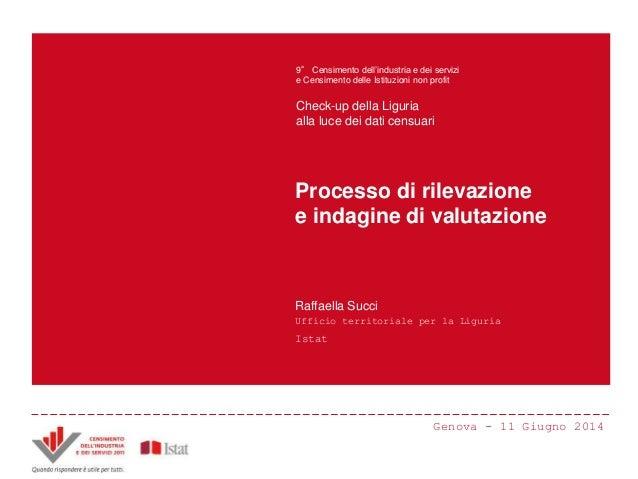 Processo di rilevazione e indagine di valutazione Raffaella Succi Ufficio territoriale per la Liguria Istat Genova - 11 Gi...
