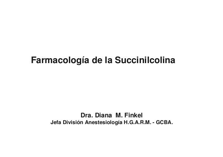 Farmacología de la Succinilcolina                    Dra. Diana M. Finkel     Jefa División Anestesiología H.G.A.R.M. - GC...