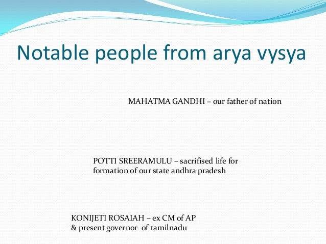 Notable people from arya vysyaMAHATMA GANDHI – our father of nationPOTTI SREERAMULU – sacrifised life forformation of our ...