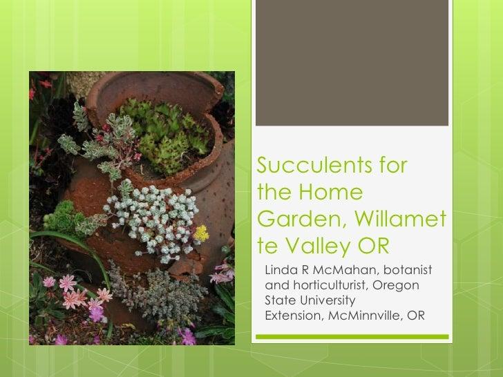 Succulents forthe HomeGarden, Willamette Valley ORLinda R McMahan, botanistand horticulturist, OregonState UniversityExten...