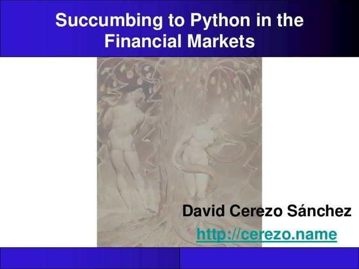 Succumbing to Python in the Financial Markets<br />David Cerezo Sánchez<br />http://cerezo.name<br />