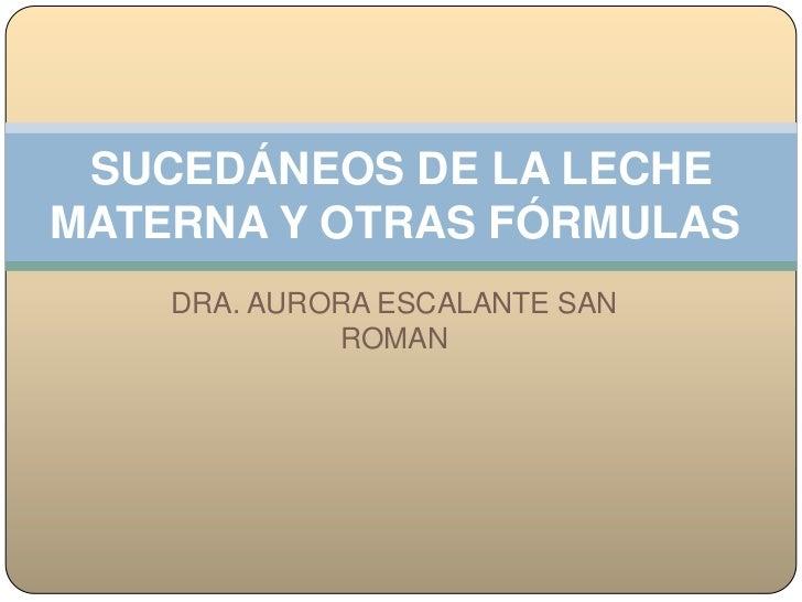 SUCEDÁNEOS DE LA LECHEMATERNA Y OTRAS FÓRMULAS    DRA. AURORA ESCALANTE SAN             ROMAN