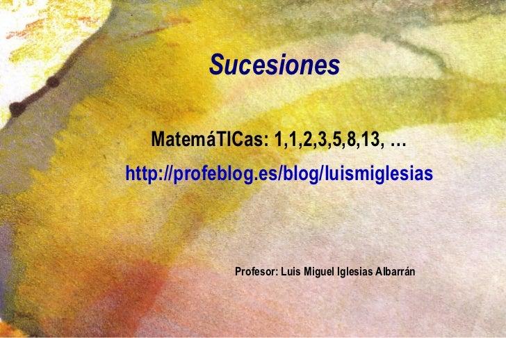 Sucesiones <ul>MatemáTICas: 1,1,2,3,5,8,13, … http://profeblog.es/blog/luismiglesias </ul><ul><ul><ul><li>Profesor: Luis M...