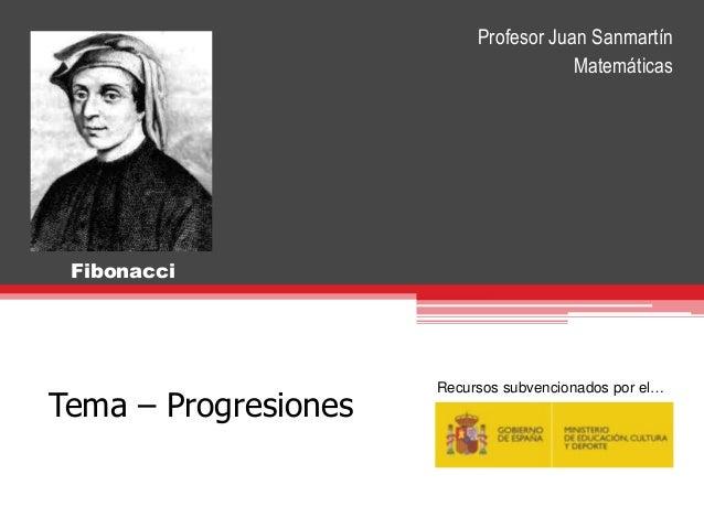 Tema – Progresiones Fibonacci Recursos subvencionados por el… Profesor Juan Sanmartín Matemáticas