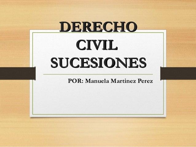 DERECHODERECHO CIVILCIVIL SUCESIONESSUCESIONES POR: Manuela Martinez Perez