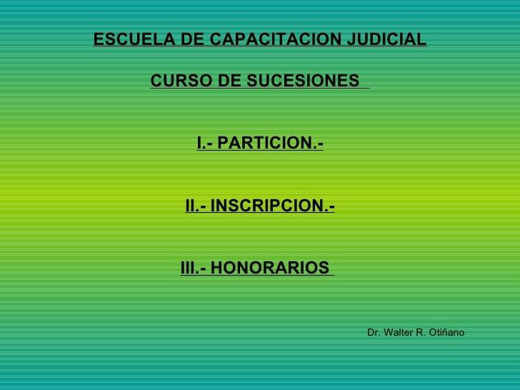 ESCUELA DE CAPACITACION JUDICIAL CURSO DE SUCESIONES  I.- PARTICION.- II.- INSCRIPCION.- III.- HONORARIOS  Dr. Walter R. O...