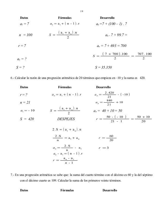 19  Datos  a1 = 7 n = 100  Fórmulas an = a 1 +  S =  (  ( a1 +  Desarrollo  n - 1 ).r  an =7 + (100 – 1) . 7  an ) .n 2  r...