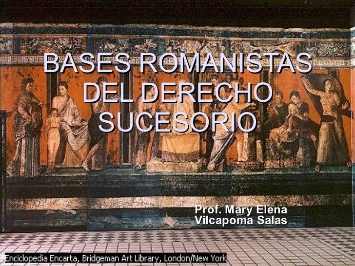BASES ROMANISTAS DEL DERECHO SUCESORIO Prof. Mary Elena Vilcapoma Salas