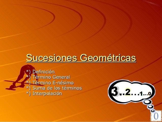 Sucesiones Geométricas*)   Definición*)   Término General*)   Término E-nésimo*)   Suma de los términos*)   Interpolación