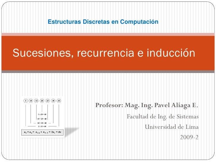 Estructuras Discretas en ComputaciónSucesiones, recurrencia e inducción                     Profesor: Mag. Ing. Pavel Alia...