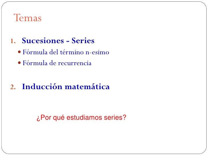 Temas1. Sucesiones - Series   Fórmula del término n-esimo   Fórmula de recurrencia2. Inducción matemática        ¿Por qu...